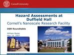 Hazard Assessments at Duffield Hall Cornell s Nanoscale Research Facility            DSR Roundtable  William Bader May 1