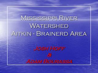 Mississippi River Watershed Aitkin - Brainerd Area  Josh Hoff  &  Adam Bourassa
