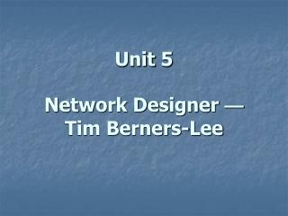 Unit 5  Network Designer  — Tim Berners-Lee