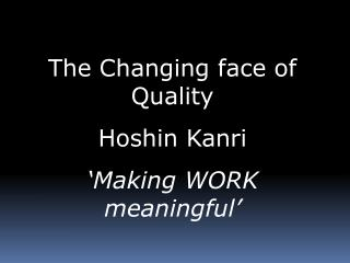 The Changing face of Quality Hoshin Kanri 'Making WORK meaningful'