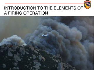 INTRODUCTION TO THE ELEMENTS OF A FIRING OPERATION