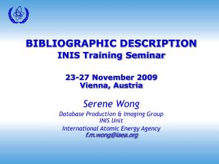 BIBLIOGRAPHIC DESCRIPTION INIS Training Seminar 23-27 November 2009 Vienna, Austria Serene Wong