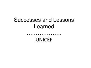 Successes and Lessons Learned  ………………. UNICEF
