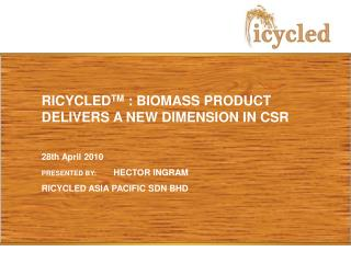 RICYCLED TM  : BIOMASS PRODUCT DELIVERS A NEW DIMENSION IN CSR 28th April 2010
