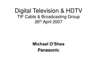 Digital Television & HDTV TIF Cable & Broadcasting Group 26 th  April 2007