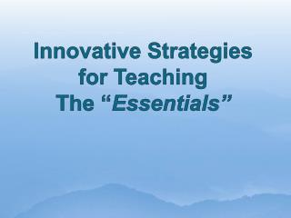 "Innovative Strategies for Teaching  The "" Essentials"""
