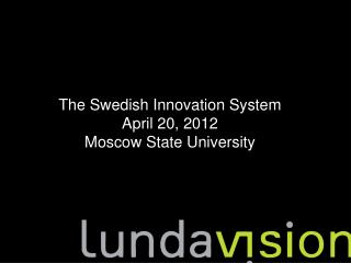 The Swedish Innovation System  April 20, 2012 Moscow State University
