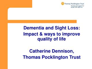 Dementia and Sight Loss:  Impact & ways to improve quality of life Catherine Dennison,