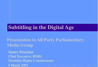 Subtitling in the Digital Age Presentation to All Party Parliamentary Media Group