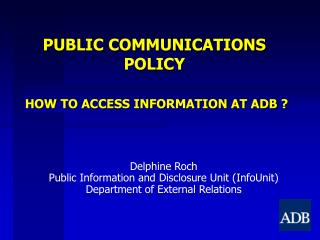 PUBLIC COMMUNICATIONS POLICY HOW TO ACCESS INFORMATION AT ADB ?
