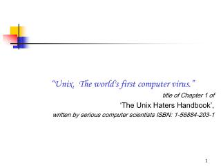 """Unix.  The world's first computer virus."" title of Chapter 1 of  'The Unix Haters Handbook',  written by serious comput"
