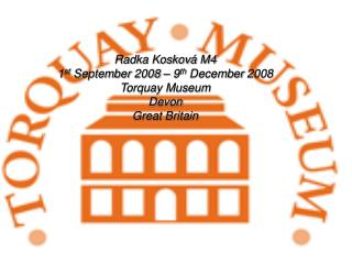 Radka Koskov á  M4 1 st  September  2008 – 9 th  December  2008 Torquay Museum Devon Great Britain