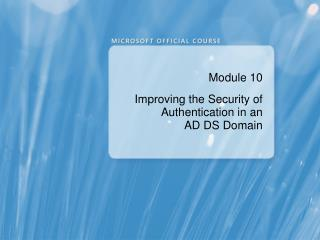 Module 10 Improving the Security of Authentication in an  AD DS Domain
