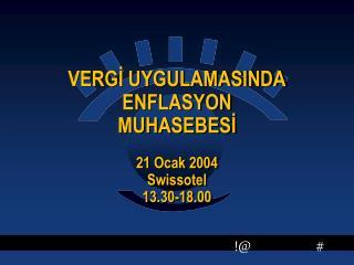 VERGİ UYGULAMASINDA ENFLASYON MUHASEBESİ 21 Ocak 2004 Swissotel 13.30-18.00