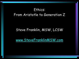 Ethics:   From Aristotle to Generation Z Steve Franklin, MSW, LCSW SteveFranklinMSW