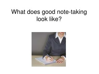 What does good note-taking look like?