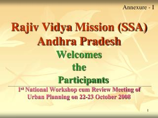 Rajiv  Vidya  Mission (SSA) Andhra Pradesh Welcomes  the Participants 1 st  National Workshop cum Review Meeting of Urba