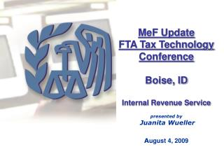 MeF Update  FTA Tax Technology Conference Boise, ID Internal Revenue Service presented by  Juanita Wueller A ugust 4, 20