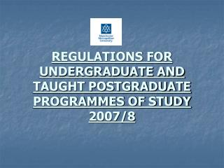 REGULATIONS FOR UNDERGRADUATE AND TAUGHT POSTGRADUATE PROGRAMMES OF STUDY 2007/8