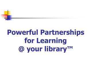 Powerful Partnerships for Learning @ your library ™
