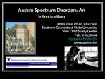 Autism Spectrum Disorders: An Introduction Rhea Paul, Ph.D., CCC-SLP Southern Connecticut State University Yale Child St