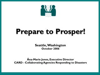 Prepare to Prosper   Seattle, Washington October 2006     na-Marie Jones, Executive Director CARD - Collaborating Agenci