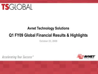 Avnet Technology Solutions Q1 FY09 Global Financial Results & Highlights  October 23, 2008