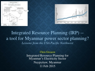 Chris Greacen Integrated Resource Planning for Myanmar's Electricity Sector Naypyitaw , Myanmar