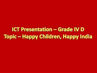 ICT Presentation – Grade IV D Topic – Happy Children, Happy India