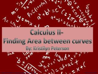 Calculus II-  Finding Area between curves By: Kristilyn Peterson