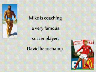 Mike is coaching a very famous  soccer player, David beauchamp .