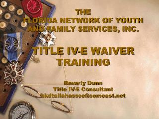 THE  FLORIDA NETWORK OF YOUTH AND FAMILY SERVICES, INC. TITLE IV-E WAIVER TRAINING Beverly Dunn Title IV-E Consultant bk