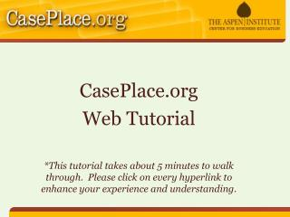 CasePlace  Web Tutorial   This tutorial takes about 5 minutes to walk through.  Please click on every hyperlink to enhan