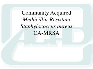 Community Acquired  Methicillin-Resistant Staphylococcus aureus CA-MRSA