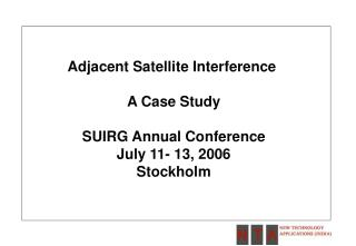 Adjacent Satellite Interference  A Case Study SUIRG Annual Conference July 11- 13, 2006 Stockholm