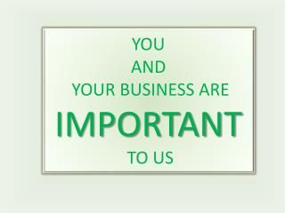 YOU  AND  YOUR BUSINESS ARE  IMPORTANT TO US