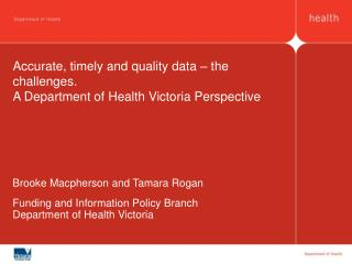 Accurate, timely and quality data – the challenges.  A Department of Health Victoria Perspective