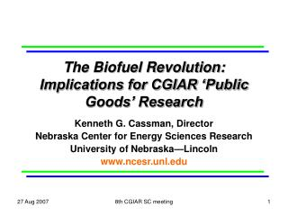 The Biofuel Revolution: Implications for CGIAR 'Public Goods' Research Kenneth G. Cassman, Director Nebraska Center for