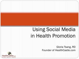 Using Social Media  in Health Promotion Gloria Tsang, RD Founder of HealthCastle