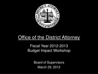 Office of the District Attorney Fiscal Year 2012-2013 Budget Impact Workshop