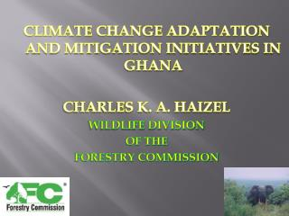 CLIMATE CHANGE ADAPTATION AND MITIGATION INITIATIVES IN GHANA CHARLES K. A. HAIZEL