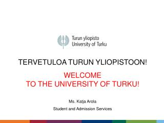 TERVETULOA TURUN YLIOPISTOON! WELCOME  TO THE UNIVERSITY OF TURKU! Ms. Katja Arola