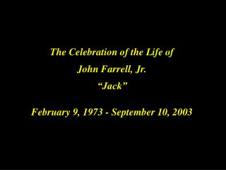 "The Celebration of the Life of John Farrell, Jr. ""Jack"" February 9, 1973 - September 10, 2003"