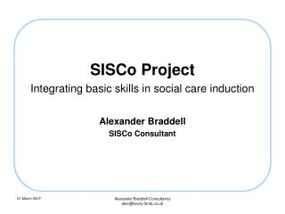 SISCo Project Integrating basic skills in social care induction Alexander Braddell SISCo Consultant