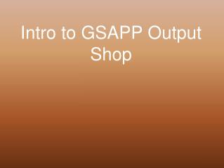 Intro to GSAPP Output Shop