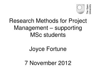 Research Methods for Project Management – supporting MSc students Joyce Fortune 7 November 2012