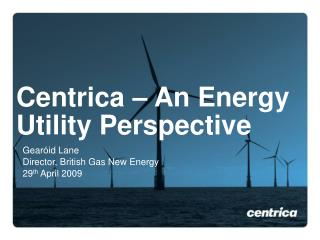 Centrica – An Energy Utility Perspective
