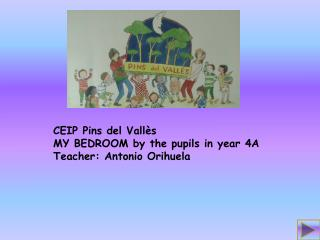 CEIP  Pins  del Vallès MY BEDROOM by the pupils in year 4A Teacher: Antonio Orihuela