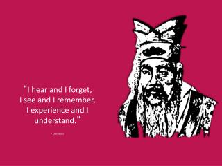 """ I hear and I forget, I see and I remember, I experience and I understand. "" - Confucius"