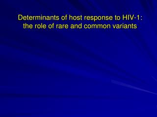 Determinants of host response to HIV-1:  the role of rare and common variants